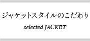 ジャケットスタイルのこだわり selected JAKET