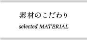 素材のこだわり selected MATERIAL