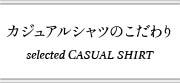 カジュアルシャツのこだわり selected CASUAL