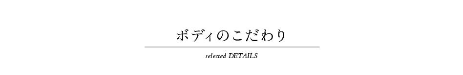 ボディのこだわり selected DETAILS